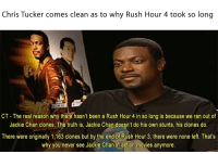 Chris Tucker: Chris Tucker comes clean as to why Rush Hour 4 took so long  CT- The real reason why there hasn't been a Rush Hour 4 in so long is because we ran out of  Jackie Chan clones. The truth is, Jackie Chan doesn't do his own stunts, his clones do.  There were originally 1,163 clones but by the end of Rush Hour 3, there were none left. That's  why you never see Jackie Chan in action movies anymore