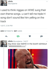 Blackpeopletwitter, The Game, and World Wrestling Entertainment: chris  @yunglame  i used to think niggas on WWE sung their  own theme songs. u can't tell me triple HH  song don't sound like him yelling on the  track  1/3/17, 2:34 PM  429 RETWEETS 507 LIKES  chris @yunglame 1/4/17  big show was faSHO in the booth talmbout <p>It&rsquo;s all about The Game, and how you play it (via /r/BlackPeopleTwitter)</p>