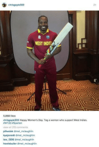 LOL!: chrisgayle333  WEST INDIE  5,868 likes  chrisgayle333 Happy Women's Day. Tag a woman who support West Indies.  #WT203 Spartan  view all 213 comments  pillwolak @mel mclaughlin  kyejones6 amel mclaughlin  lew 1306  @mel mclaughlin  howie butler omel mclaughlin LOL!