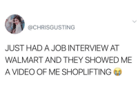 job: @CHRISGUSTING  JUST HAD A JOB INTERVIEW AT  WALMART AND THEY SHOWED ME  A VIDEO OF ME SHOPLIFTING