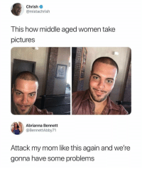 Funny, Pictures, and Women: Chrish  @mistachrish  This how middle aged women take  pictures  Abrianna Bennett  @BennettAbby71  Attack my mom like this again and we're  gonna have some problems Shots fired.