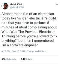 "What was the previous electrician thinking?: chrisk5000  @chrisk5000  Almost made fun of an electrician  today like ""is it an electrician's guild  rule that you have to perform 5  minutes of ritual complaining about  What Was The Previous Electrician  Thinking before you're allowed to fix  anything?"" but then I remembered  I'm a software engineer  6:25 PM Nov 15, 2018 Twitter Web Client  586Retweets 2.4K Likes What was the previous electrician thinking?"