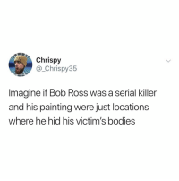 Bodies , Crime, and True: Chrispy  @_Chrispy35  Imagine if Bob Ross was a serial killer  and his painting were just locations  where he hid his victim's bodies send this to someone who loves true crime and-or bob ross (via: @_chrispy35)