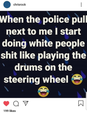 It's just self preservation: chrisrock  When the police pull  next to me start  doing white people  shit like playing the  drums on the  steering wheel  199 likes It's just self preservation