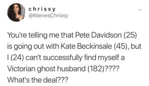 Ghost, Husband, and Victorian: chriss y  @NievesChrissy  You're telling me that Pete Davidson (25)  s going out with Kate Beckinsale (45), but  1 (24) can't successfully find myself a  Victorian ghost husband (182)????  What's the deal??? Ghosted