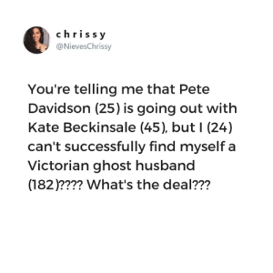 Memes, Ghost, and Husband: chrissy  @NievesChrissy  You're telling me that Pete  Davidson (25) is going out with  Kate Beckinsale (45), but I (24)  can't successfully find myself a  Victorian ghost husband  (182)???? What's the deal??? It's so unfair