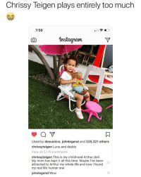 🤣Legendary: Chrissy Teigen plays entirely too much  7:50  CO  Instaqram  Liked by desusnice, johnlegend and 335,321 others  chrissyteigen Luna and daddy  View all 5,176 comments  chrissyteigen This is my childhood Arthur doll  My mom has kept it all this time. Maybe I've been  attracted to Arthur my whole life and nowI found  my real life human one  johnlegend Wow 🤣Legendary