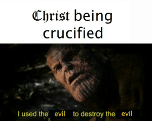 Catholic, Evil, and The Evil: Christ being  crucified  I used the evil  evil  to destroy the It is finished!