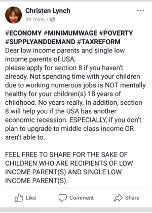 Children, Parents, and Section 8: Christen Lynch  39 mins S  #ECONOMY #MINIMUMWAGE #POVERTY  #SUPPLYANDDEMAND #TAXREFORM  Dear low income parents and single low  income parents of USA;  please apply for section 8 if you haven't  already. Not spending time with your children  due to working numerous jobs is NOT mentally  healthy for your children(s) 18 years of  childhood. No years really. In addition, section  8 wil help you if the USA has another  economic recession. ESPECIALLY, if you don't  plan to upgrade to middle class income OR  aren't able to.  FEEL FREE TO SHARE FOR THE SAKE OF  CHILDREN WHO ARE RECIPIENTS OF LOW  INCOME PARENT(S) AND SINGLE LOW  INCOME PARENT(S)  Like Comment Share Stop depriving your kids of parent/child bonding time.