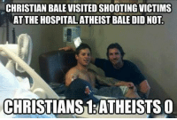 Atheistism: CHRISTIAN BALE VISITEDSHOOTING VICTIMS  AT THE HOSPITAL ATHEIST BALE DID NOT.  CHRISTIANS ATHEISTS O