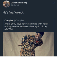 Andre 3000, Blackpeopletwitter, and Complex: Christian Bolling  @cib110  He's fine. We not.  Complex @Complex  Andre 3000 says he's 'totally fine' with never  making another Outkast album again trib.al/  oBgVRqi <p>This is NOT alright, alright, alright, alright (via /r/BlackPeopleTwitter)</p>