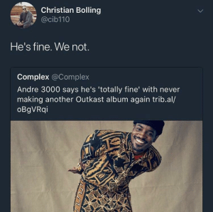 Andre 3000, Complex, and OutKast: Christian Bolling  @cib110  He's fine. We not.  Complex @Complex  Andre 3000 says he's 'totally fine' with never  making another Outkast album again trib.al/  oBgVRqi This is NOT alright, alright, alright, alright