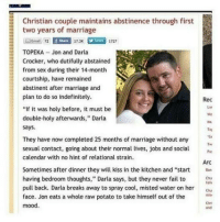 "Fail, Future, and Marriage: Christian couple maintains abstinence through first  two years of marriage  Email 72  f Share  17.3K  1727  TOPEKA- Jon and Darla  Crocker, who dutifully abstainecd  from sex during their 14-month  courtship, have remained  abstinent after marriage and  plan to do so indefinitely.  ""If it was holy before, it must be  double-holy afterwards,"" Darla  says  Rec  Lar  We  Ma  Tou  They have now completed 25 months of marriage without any  Tw  sexual contact, going about their normal lives, jobs and aP  calendar with no hint of relational strain.  Arc  Sometimes after dinner they will kiss in the kitchen and ""start  having bedroom thoughts,"" Darla says, but they never fail to u  Chia  radi  pull back. Darla breaks away to spray cool, misted water on her C  face. Jon eats a whole raw potato to take himself out of the  mood.  Chri  and vamptoll: manafromheaven:  beverlyhillsmom:  the article just got better as i kept on reading  A WHOLE RAW POTATO THIS STILL KILLS ME  This is the future tumblr staff wants"