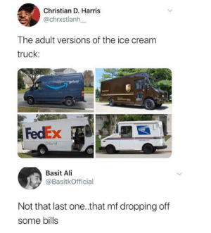 Thank you, next.: Christian D. Harris  @chrxstianh  The adult versions of the ice cream  truck:  prime  FedEx  www. omT  Ground  Basit Ali  @BasitkOfficial  Not that last one.that mf dropping off  some bills  <> Thank you, next.