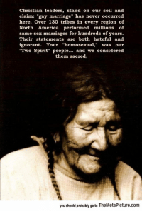 "<p><a href=""http://laughoutloud-club.tumblr.com/post/176092932423/native-americans-on-gay-marriage"" class=""tumblr_blog"">laughoutloud-club</a>:</p>  <blockquote><p>Native Americans On Gay Marriage</p></blockquote>: Christian leaders, stand on our soil and  claim: ""gay marriage"" has never occurred  here. Over 130 tribes in every region of  North America performed millions of  same-sex marriages for hundreds of years.  Their statements are both hateful and  ignorant. Your ""homosexual,"" was our  Two Spirit"" people... and we considered  them sacred  you should probably go to TheMetaPicture.com <p><a href=""http://laughoutloud-club.tumblr.com/post/176092932423/native-americans-on-gay-marriage"" class=""tumblr_blog"">laughoutloud-club</a>:</p>  <blockquote><p>Native Americans On Gay Marriage</p></blockquote>"