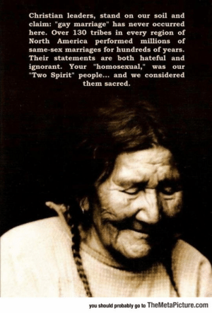 "srsfunny:Native Americans On Gay Marriage: Christian leaders, stand on our soil and  claim: ""gay marriage"" has never occurred  here. Over 130 tribes in every region of  North America performed millions of  same-sex marriages for hundreds of years.  Their statements are both hateful and  ignorant. Your ""homosexual,"" was our  Two Spirit"" people... and we considered  them sacred  you should probably go to TheMetaPicture.com srsfunny:Native Americans On Gay Marriage"