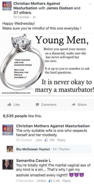 "elrey-y-bandida:  OMG THEIR WEBSITE PISSES ME OFF  😂🔫: Christian Mothers Against  Masturbation with James Dodson and  37 others  28 October  Happy Wednesday!  Make sure you re mindful of this one everyday!  Young Men,  Before you spend your money  on a diamond, make sure she  has  sin cave  never self-raped her  ""HER FINGERS  ARE FOR  DIAMOND RINGS  It is up to you to remeber to ask  NOT FOR  RINGING THE  DEVILS  DOORBELL  the hard questions.  It is never okav to  marry a masturbator!  www.STOPMASTURBATIONNOW ORO  Like  Comment  Share  6,535 people like this   Christian Mothers Against Masturbation  The only suitable wife is one who respects  herself and her modesty  29 October Like 185 Reply  YOU CAN'T HOLD  MHEN YOURE  Stu McGowan Replied 541 Replies  Samantha Cassie L  You're totally right! Pre marital vaginal sex of  any kind is a sin... That's why I get my  asshole smashed every night!!  3 November Unlike 2.4K Reply elrey-y-bandida:  OMG THEIR WEBSITE PISSES ME OFF  😂🔫"