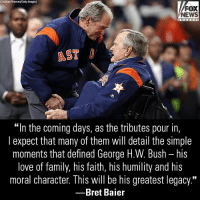 "In a new op-ed, @bretbaier wrote that former President George H.W. Bush's legacy will be his humanity.: Christian Peterseny Getty Images  FOX  NEWS  AST  ""In the coming days, as the tributes pour in,  l expect that many of them will detail the simple  moments that defined George H.W. Bush - his  love of family, his faith, his humility and his  moral character. This will be his greatest legacy.""  -Bret Baier In a new op-ed, @bretbaier wrote that former President George H.W. Bush's legacy will be his humanity."