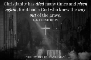 Christianity: Christianity has died many times and risen  again; for it had a God who knew the way  out of the grave.  G.K. CHESTERTON  THE CATHOLIC GENTLEMAN