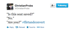 """Following, Seat, and You: ChristianProbs  Following  @ChristianProbs  """"Is this seat saved?""""  """"No.""""  """"Are you?"""" #flirtandconvert  00e More  Reply 17 Retweet  Favorite"""