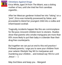"Children, Drugs, and God: Christians Against Drugs  Erica White, aged 34 from The Miami, was a doting  mother of two, until she tried her first cannibas  cigarette...  After her Mexican gardener tricked her into ""toking"" on a  ""joint"", Erica was instantly possessed by Satan, and  proceeded to blend her youngest child into a vodka and  infant-based cocktail.  Tragically, incidents happen like this are commonplace  for the poor, innocent children born to stoners. Studies  show that parents who smoke mariguana are more than  85% more likely to put their baby in a blender than their  drug-free counterparts.  But together we can put an end to this evil practice !  Pothead parents, I urge you to save your children from  your satanic lifestyle! Say NO to marijuanas and  murdering your children... and instead say YES to Lord  Jesus !:-)  May God bless and keep you. - Margaret <p><a href=""http://memehumor.tumblr.com/post/154296807073/stay-away-from-the-devils-lettuce"" class=""tumblr_blog"">memehumor</a>:</p>  <blockquote><p>Stay Away From The Devil's Lettuce</p></blockquote>"