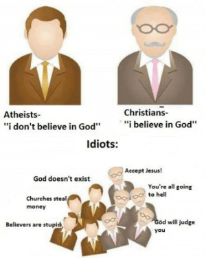 """God, Jesus, and Money: Christians-  Atheists-  """"i don't believe in God""""""""i believe in God""""  ldiots:  Accept Jesus!  God doesn't exist  You're all going  to hell  Churches steal  money  od will judge  you  Believers are stupid Learn the difference"""