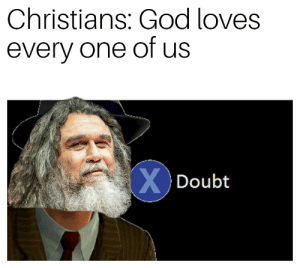God, Metal, and One: Christians: God loves  every one of us  XDoubt Not sure Tom would agree...