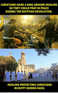 Memes, Egypt, and Egyptian: CHRISTIANS MAKE A RING AROUND MUSLIMS  SO THEY COULD PRAY IN PEACE  DURING THE EGYPTIAN REVOLUTION.  MUSLIMS PROTECTING CHRISTIANS  IN EGYPT DURING MASS.