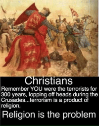 Memes, 300, and Religion: Christians  Remember YOU were the terrorists for  300 years, lopping off heads during the  Crusades...terrorism is a product of  religion.  Religion is the problem