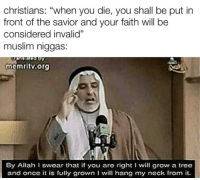 "Muslim, Tree, and Faith: christians: ""when you die, you shall be put in  front of the savior and your faith will be  considered invalid""  muslim niggas:  memritv.org  By Allah I swear that if you are right I will grow a tree  and once t is fully grown I will hang my neck from it."