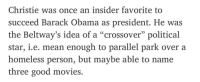 """Chris Christie: Christie was once an insider favorite to  succeed Barack Obama as president. He was  the Beltway's idea of a """"crossover"""" political  star, i.e. mean enough to parallel park over a  homeless person, but maybe able to name  three good movies."""