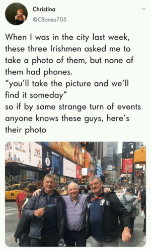 """Photo, City, and Three: Christina  @CBones705  When I was in the city last week  these three Irishmen asked me to  take a photo of them, but none of  them had phones.  ou'll take the picture and we'll  find it someday""""  so if by some strange turn of events  anyone knows these guys, here's  their photo please repost it"""