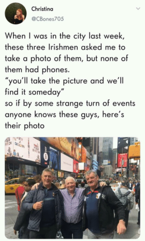 """We gotta do our part: Christina  @CBones705  When I was in the city last week,  these three Irishmen asked me to  take a photo of them, but none of  them had phones.  """"you'll take the picture and we'll  find it someday""""  so if by some strange turn of events  anyone knows these guys, here's  their photo  TCH  TRTRE  TCH We gotta do our part"""