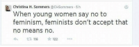 acception: Christina H. Sommers  @CHSommers 5 h  h  When young women say no to  feminism, feminists don't accept that  no means no.  116  122