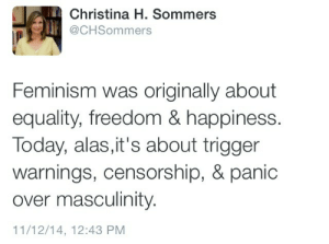 Christina H Sommers: Christina H. Sommers  @CHSommers  Feminism was originally about  equality, freedom & happiness.  Today, alas, it's about trigger  warnings, censorship, & panic  over masculinity.  11/12/14, 12:43 PM