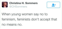 Young Women: Christina H. Sommers  @CHSommers  When young women say no to  feminism, feminists don't accept that  no means nO