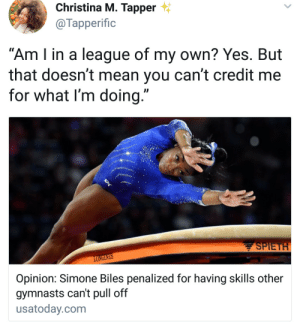 """Penalized when they can't duplicate what you do: Christina M. Tapper  @Тарperific  """"Am I in a league of my own? Yes. But  that doesn't mean you can't credit me  for what I'm doing.""""  SPIETH  LONGINES  Opinion: Simone Biles penalized for having skills other  gymnasts can't pull off  usatoday.com Penalized when they can't duplicate what you do"""