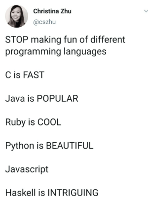 JavaScript is …….., yeah…. IGHT ima head out: Christina Zhu  @cszhu  STOP making fun of different  programming languages  C is FAST  Java is POPULAR  Ruby is COOL  Python is BEAUTIFUL  Javascript  Haskell is INTRIGUING JavaScript is …….., yeah…. IGHT ima head out