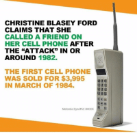 "Memes, Phone, and Ford: CHRISTINE BLASEY FORD  CLAIMS THAT SHE  CALLED A FRIEND ON  HER CELL PHONE AFTER  THE ""ATTACK"" IN OR  AROUND 1982  THE FIRST CELL PHONE  WAS SOLD FOR $3,995  IN MARCH OF 1984.  Motorola DynaTAC 8000X"