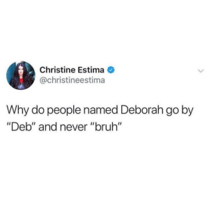 "Bruh, Never, and Christine: Christine Estima  @christineestima  Why do people named Deborah go by  ""Deb"" and never ""bruh"" Hey bruh"