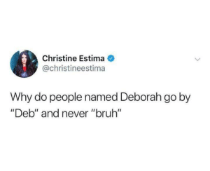 "Bruh, Dank, and Never: Christine Estima  @christineestima  Why do people named Deborah go by  ""Deb"" and never ""bruh"" Please tell us."