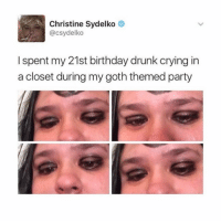 Christine Sydelko  @csydelko  I spent my 21st birthday drunk crying in  a closet during my goth themed party Me