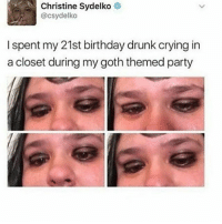 Christine Sydelko  @csydelko  I spent my 21st birthday drunk crying in  a closet during my goth themed party Christine Sydelko is the funniest person I s2g