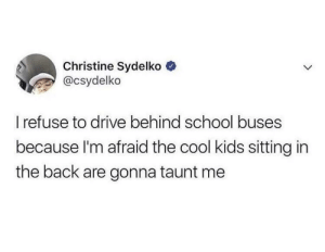 Children, School, and Cool: Christine Sydelko  @csydelko  refuse to drive behind school buses  because l'm afraid the cool kids sitting in  the back are gonna taunt me Children are so vicious