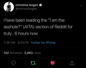 "She's one of us: christine teigen <  @chrissyteigen  I have been reading the ""l am the  asshole?"" (AITA) section of Reddit for  truly...6 hours now  7:36 PM- 5/25/19 Twitter for iPhone  122 Retweets 3,463 Likes She's one of us"