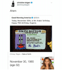 Happy birthday queen @chrissyteigen: christine teigen  achrissyteigen  Ahem  Good Morning America@GMA  Today, November 30th, is Mr. Krabs' birthday.  Happy 75th birthday, Eugene.  BIKINI  XPIRES 11.30-02  DRIVER  CLASS: S  A 5265661  MR. KRABS  el3541 ANCHOR WAY  BIKINI BOTTOM  SIAX: M HAIK: NIA EYES: CRN  HT: 0.07 WT: 5 DOB: 11-30-42  Chrissy Teigen Date of birth  November 30, 1985  (age 32) Happy birthday queen @chrissyteigen