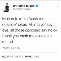 "ChrissyTeigan doesn't want to be caught outside HowBowDah 😩: christine teigen  achrissyteigen  Motion to retire ""cash me  ousside"" jokes. All in favor say  ayer all those opposed say no ok  thank you cash me ousside is  retired  2/7/17, 2:42 PM  6.027  RETWEETS  20.9K  LIKES ChrissyTeigan doesn't want to be caught outside HowBowDah 😩"