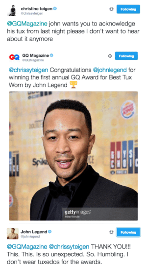 tuxedos: christine teigen  @chrissyteigen  Following  @GQMagazine john wants you to acknowledge  his tux from last night please I don't want to hear  about it anymore   G GQ Magazine  Following  GQMagazine  @chrissyteigen Congratulations @johnlegend for  winning the first annual GQ Award for Best Tux  Worn by John Legend  iDE  gettyimages  Mike Winde   John Legend  @johnlegend  Following  @GQMagazine @chrissyteigen THANK YOU!!!  This. This. Is so unexpected. So. Humbling. I  don't wear tuxedos for the awards.