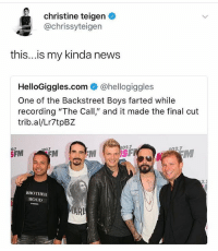 "Memes, News, and Backstreet Boys: christine teigen  @chrissyteigen  this...is my kinda news  HelloGiggles.com @hellogiggles  One of the Backstreet Boys farted while  recording ""The Call,"" and it made the final cut  trib.al/Lr7tpBZ  02.7  2.7  02.7  02.7  SFM  BROTHER  HOOD  MARI I feel this on a personal level 😭😩🙋🏽"