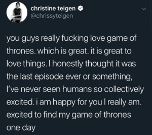Fucking, Game of Thrones, and Love: christine teigen *  @chrissyteigen  you guys really fucking love game of  thrones. which is great. it is great to  love things. I honestly thought it was  the last episode ever or something,  I've never seen humans so collectively  excited. i am happy for you I really am  excited to find my game of thrones  one day I've never seen Game of Thrones